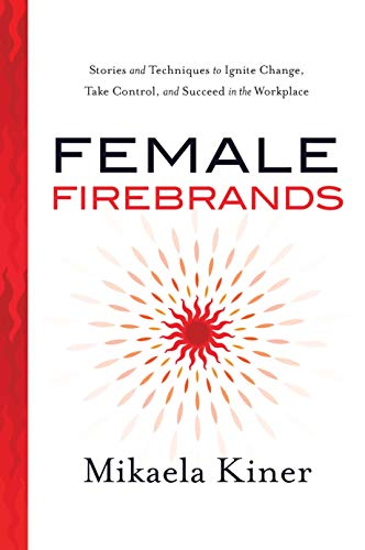 Female Firebrands: Stories and Techniques to Ignite Change, Take Control, and Succeed in the Workplace