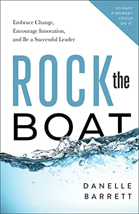 Rock the Boat: Embrace Change, Encourage Innovation, and Be a Successful Leader