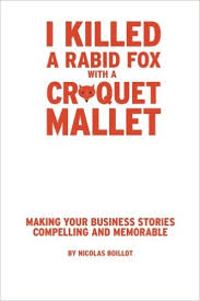 I Killed a Rabid Fox with a Croquet Mallet: Making Your Business Stories Compelling and Memorable