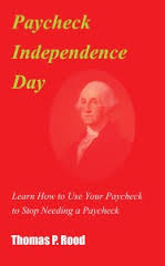 Paycheck Independence Day: Learn How to Use Your Paycheck to Stop Needing a Paycheck