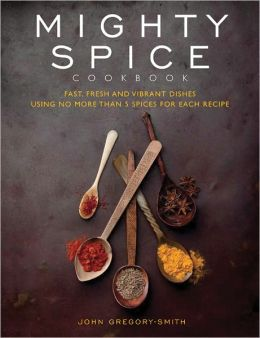 Mighty Spice: Fast, Fresh and Vibrant Dishes Using No More Than 5 Spices for Each Recipe