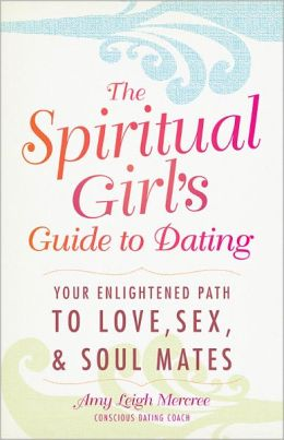 The Spiritual Girl's Guide to Dating: Your Enlightened Path to Love, Sex, and Soulmates