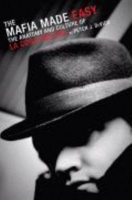The Mafia Made Easy: The Anatomy and Culture of La Cosa Nostra